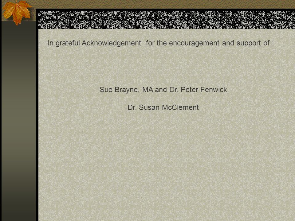 In grateful Acknowledgement for the encouragement and support of : Sue Brayne, MA and Dr. Peter Fenwick Dr. Susan McClement