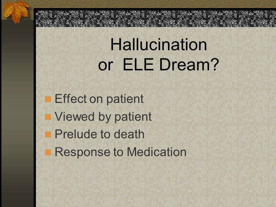 Hallucination or ELE Dream? Effect on patient Viewed by patient Prelude to death Response to Medication
