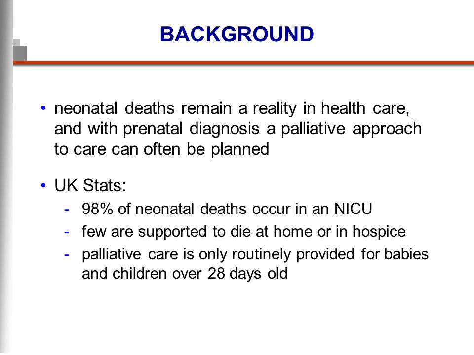 BACKGROUND neonatal deaths remain a reality in health care, and with prenatal diagnosis a palliative approach to care can often be planned UK Stats: -98% of neonatal deaths occur in an NICU -few are supported to die at home or in hospice -palliative care is only routinely provided for babies and children over 28 days old