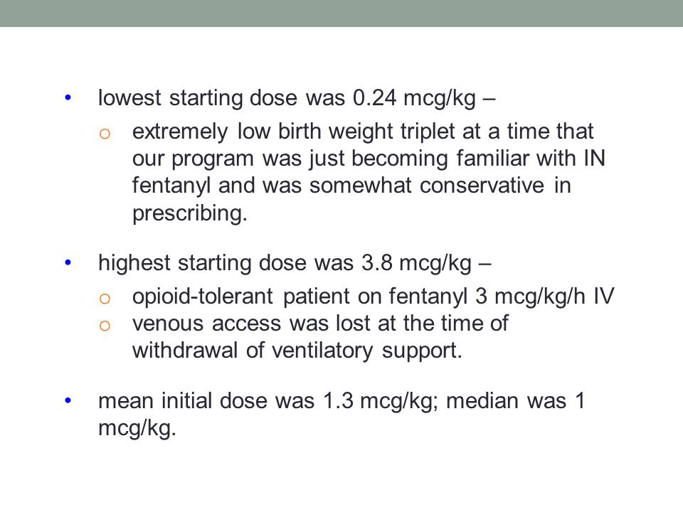 lowest starting dose was 0.24 mcg/kg – o extremely low birth weight triplet at a time that our program was just becoming familiar with IN fentanyl and