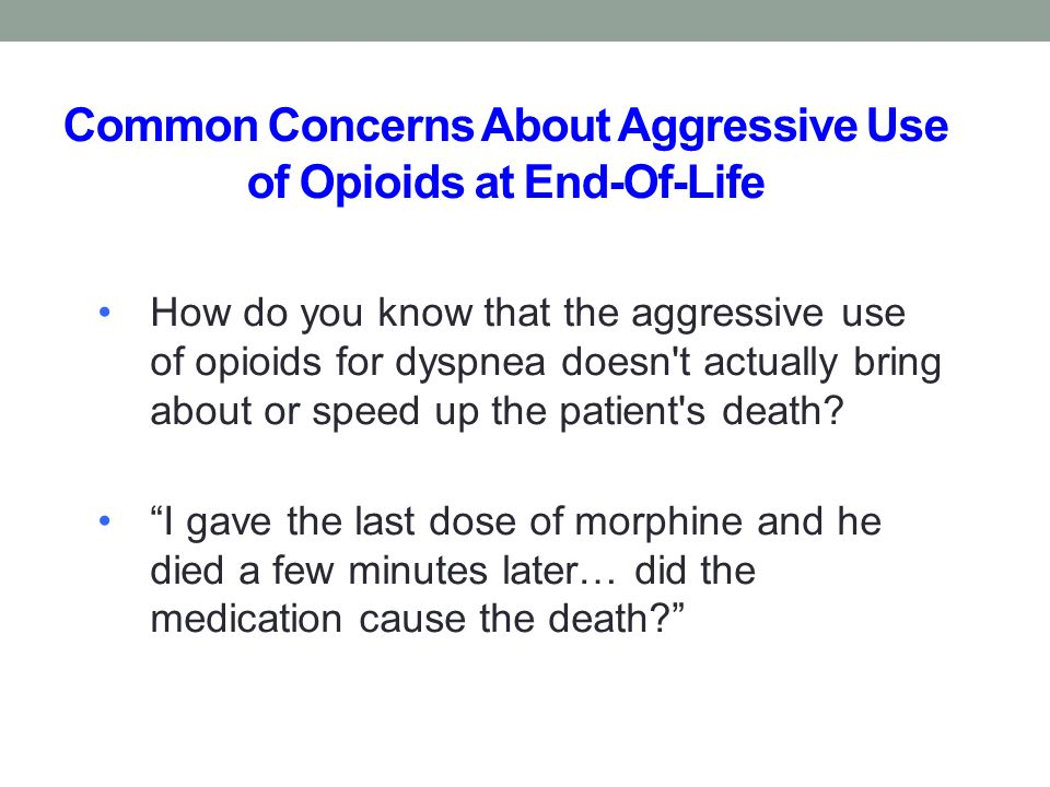 Common Concerns About Aggressive Use of Opioids at End-Of-Life How do you know that the aggressive use of opioids for dyspnea doesn t actually bring about or speed up the patient s death.