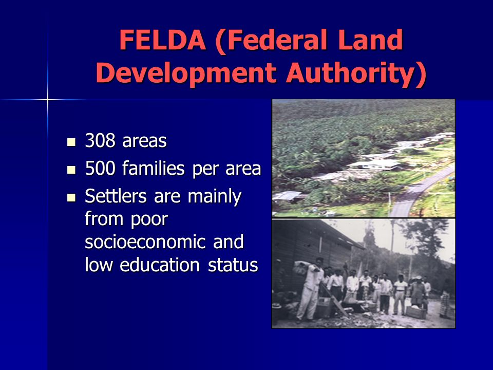FELDA (Federal Land Development Authority) 308 areas 308 areas 500 families per area 500 families per area Settlers are mainly from poor socioeconomic and low education status Settlers are mainly from poor socioeconomic and low education status
