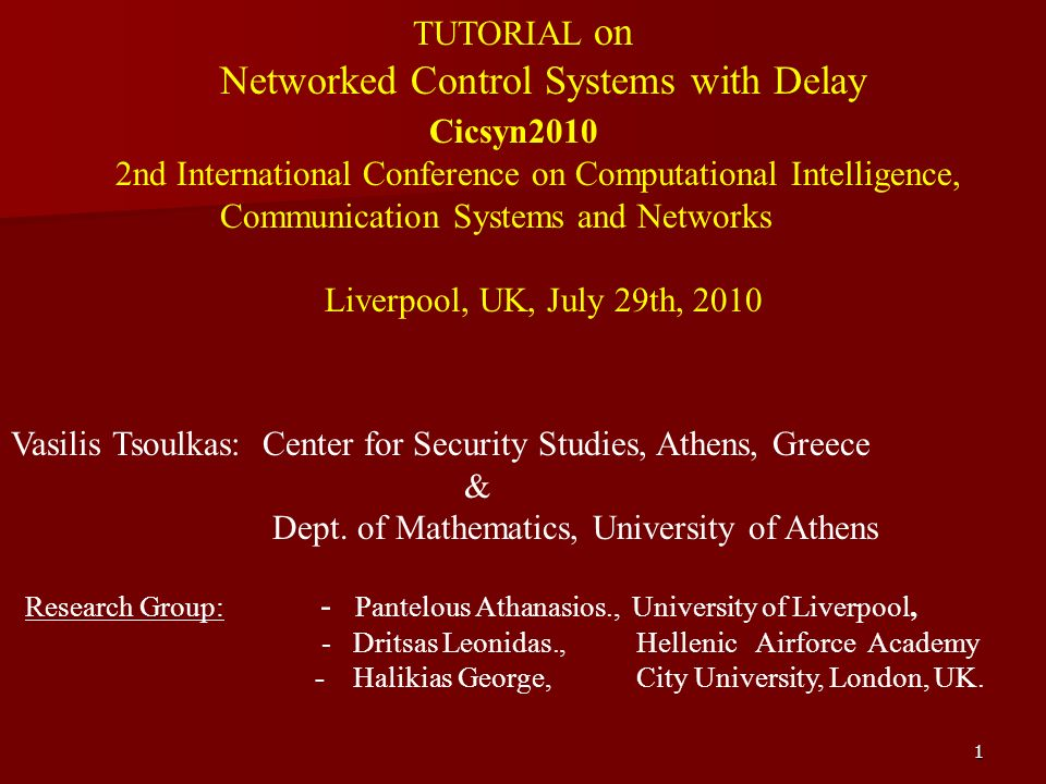 1 TUTORIAL on Networked Control Systems with Delay Cicsyn2010 2nd International Conference on Computational Intelligence, Communication Systems and Networks Liverpool, UK, July 29th, 2010 Vasilis Tsoulkas: Center for Security Studies, Athens, Greece & Dept.