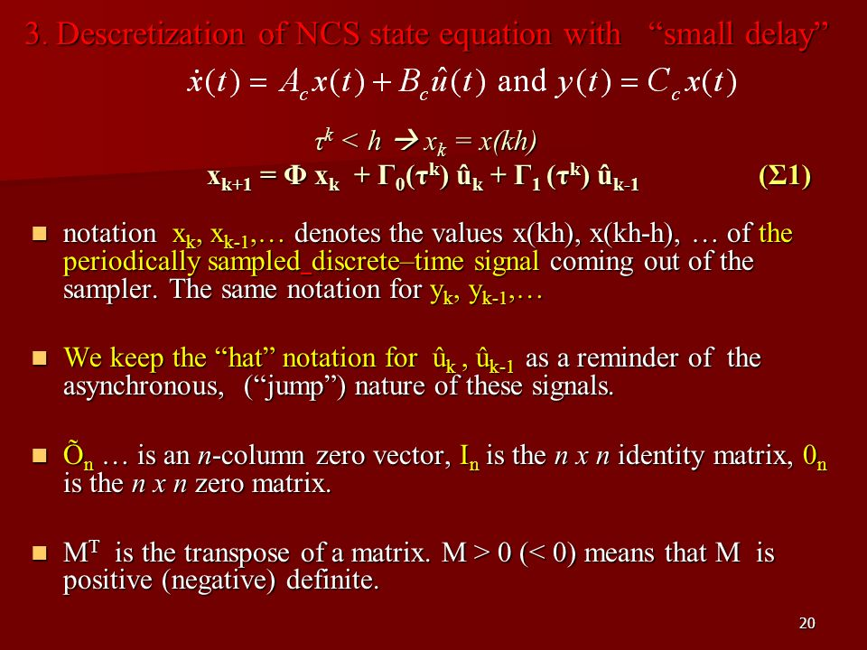 20 3. Descretization of NCS state equation with small delay τ k < h x k = x(kh) x k+1 = Φ x k + Γ 0 (τ k ) û k + Γ 1 (τ k ) û k-1 (Σ1) notation x k, x