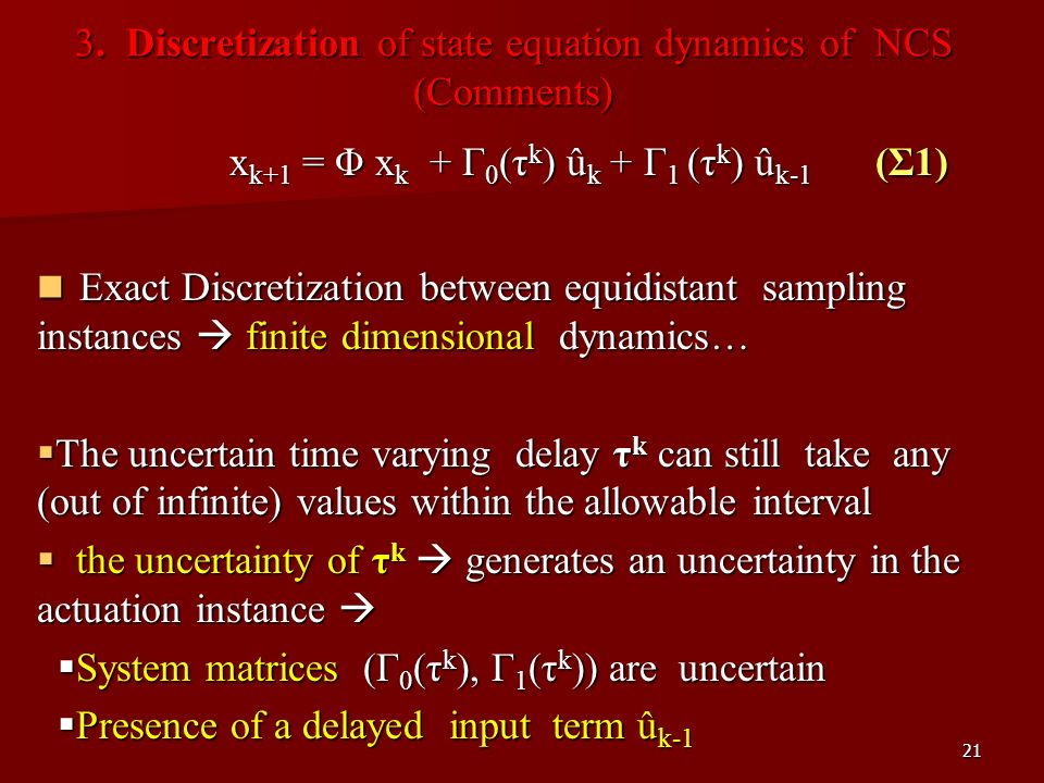 21 3. Discretization of state equation dynamics of NCS (Comments) x k+1 = Φ x k + Γ 0 (τ k ) û k + Γ 1 (τ k ) û k-1 (Σ1) Exact Discretization between