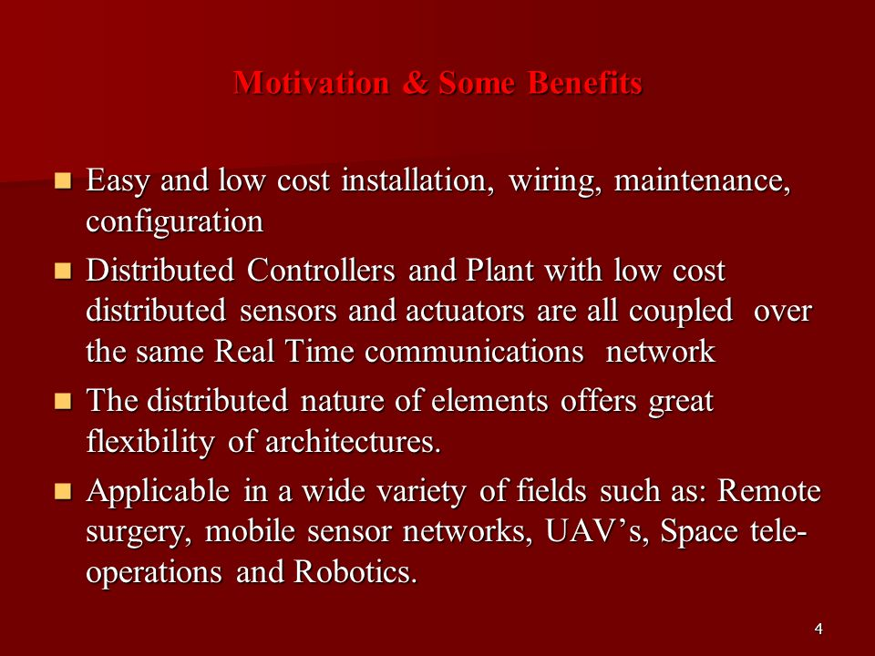 Motivation & Some Benefits Easy and low cost installation, wiring, maintenance, configuration Easy and low cost installation, wiring, maintenance, configuration Distributed Controllers and Plant with low cost distributed sensors and actuators are all coupled over the same Real Time communications network Distributed Controllers and Plant with low cost distributed sensors and actuators are all coupled over the same Real Time communications network The distributed nature of elements offers great flexibility of architectures.