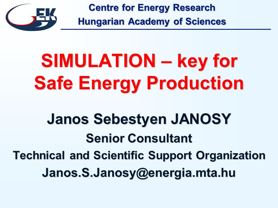 Centre for Energy Research Hungarian Academy of Sciences SIMULATION – key for Safe Energy Production Janos Sebestyen JANOSY Senior Consultant Technical and Scientific Support Organization Janos.S.Janosy@energia.mta.hu