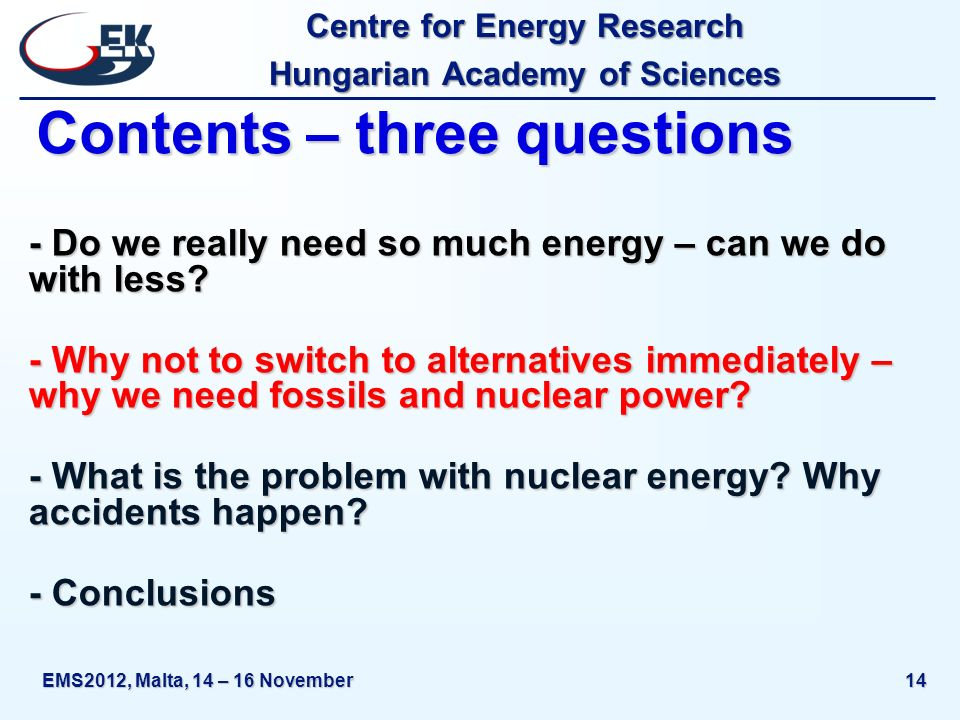 Centre for Energy Research Hungarian Academy of Sciences EMS2012, Malta, 14 – 16 November14 Contents – three questions - Do we really need so much energy – can we do with less.