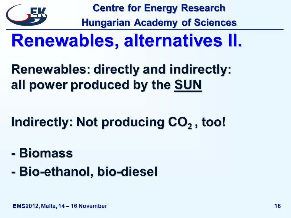 Centre for Energy Research Hungarian Academy of Sciences EMS2012, Malta, 14 – 16 November16 Renewables, alternatives II.