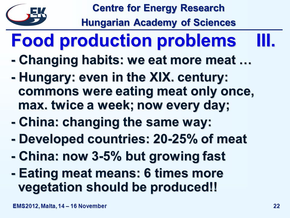 Centre for Energy Research Hungarian Academy of Sciences EMS2012, Malta, 14 – 16 November22 Food production problems III. - Changing habits: we eat mo