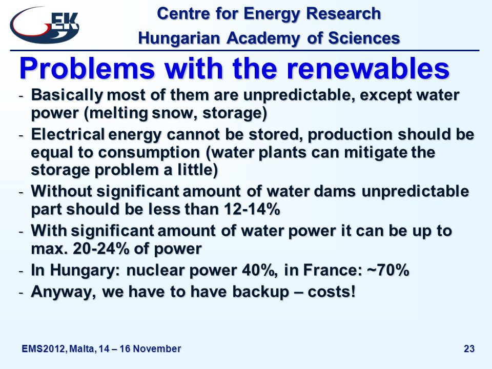 Centre for Energy Research Hungarian Academy of Sciences EMS2012, Malta, 14 – 16 November23 Problems with the renewables - Basically most of them are unpredictable, except water power (melting snow, storage) - Electrical energy cannot be stored, production should be equal to consumption (water plants can mitigate the storage problem a little) - Without significant amount of water dams unpredictable part should be less than 12-14% - With significant amount of water power it can be up to max.