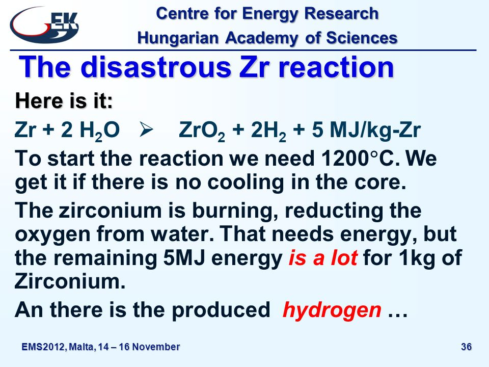 Centre for Energy Research Hungarian Academy of Sciences EMS2012, Malta, 14 – 16 November36 The disastrous Zr reaction Here is it: Zr + 2 H 2 O ZrO 2