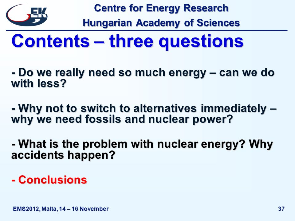 Centre for Energy Research Hungarian Academy of Sciences EMS2012, Malta, 14 – 16 November37 Contents – three questions - Do we really need so much ene