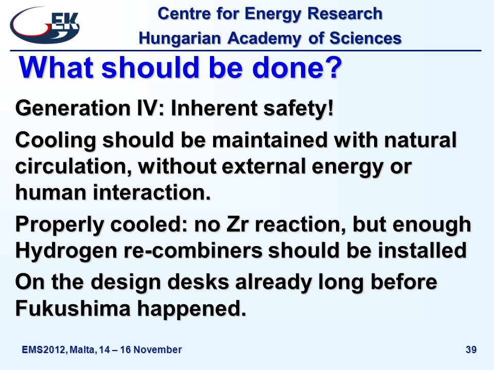 Centre for Energy Research Hungarian Academy of Sciences EMS2012, Malta, 14 – 16 November39 What should be done? Generation IV: Inherent safety! Cooli