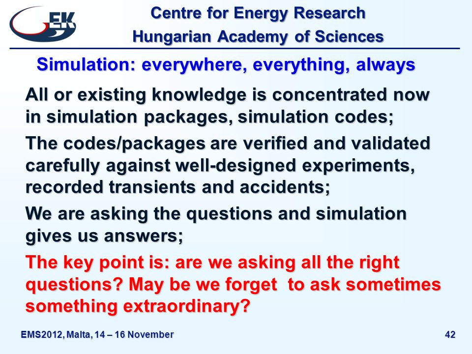 Centre for Energy Research Hungarian Academy of Sciences EMS2012, Malta, 14 – 16 November42 Simulation: everywhere, everything, always All or existing knowledge is concentrated now in simulation packages, simulation codes; The codes/packages are verified and validated carefully against well-designed experiments, recorded transients and accidents; We are asking the questions and simulation gives us answers; The key point is: are we asking all the right questions.