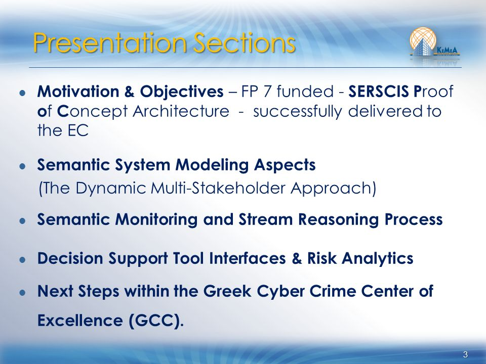 Motivation & Objectives – FP 7 funded - SERSCIS P roof o f C oncept Architecture - successfully delivered to the EC Semantic System Modeling Aspects (The Dynamic Multi-Stakeholder Approach) Semantic Monitoring and Stream Reasoning Process Decision Support Tool Interfaces & Risk Analytics Next Steps within the Greek Cyber Crime Center of Excellence (GCC).