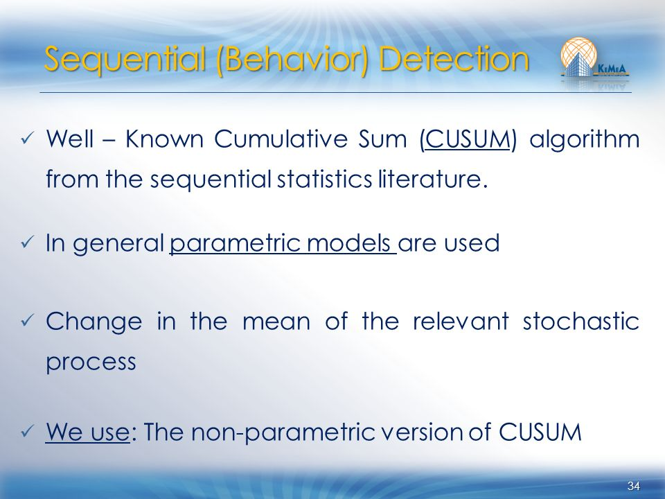 34 Well – Known Cumulative Sum (CUSUM) algorithm from the sequential statistics literature. In general parametric models are used Change in the mean o