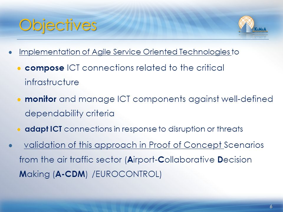 Implementation of Agile Service Oriented Technologies to compose ICT connections related to the critical infrastructure monitor and manage ICT components against well-defined dependability criteria adapt ICT connections in response to disruption or threats validation of this approach in Proof of Concept Scenarios from the air traffic sector ( A irport- C ollaborative D ecision M aking ( A-CDM ) /EUROCONTROL) 6 Objectives