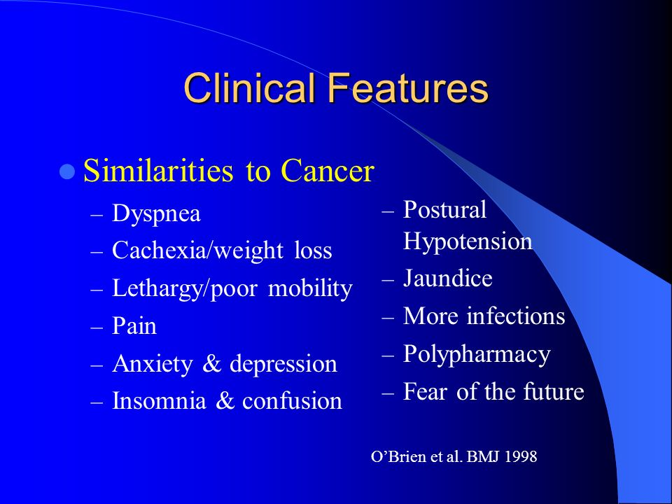 Similarities to Cancer – Dyspnea – Cachexia/weight loss – Lethargy/poor mobility – Pain – Anxiety & depression – Insomnia & confusion – Postural Hypotension – Jaundice – More infections – Polypharmacy – Fear of the future OBrien et al.