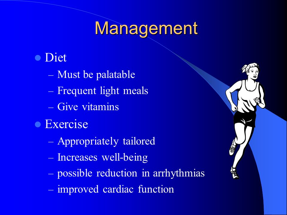 Management Diet – Must be palatable – Frequent light meals – Give vitamins Exercise – Appropriately tailored – Increases well-being – possible reduction in arrhythmias – improved cardiac function