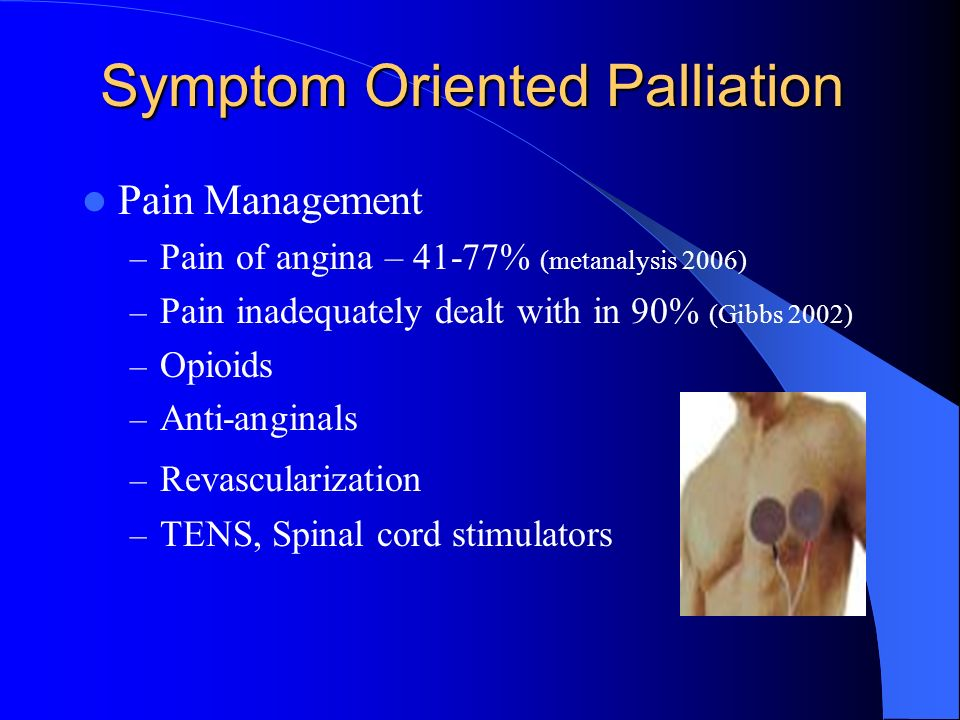 Symptom Oriented Palliation Pain Management – Pain of angina – 41-77% (metanalysis 2006) – Pain inadequately dealt with in 90% (Gibbs 2002) – Opioids – Anti-anginals – Revascularization – TENS, Spinal cord stimulators