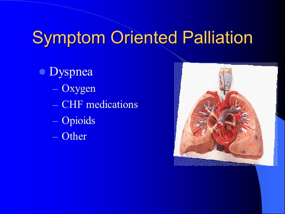 Symptom Oriented Palliation Dyspnea – Oxygen – CHF medications – Opioids – Other