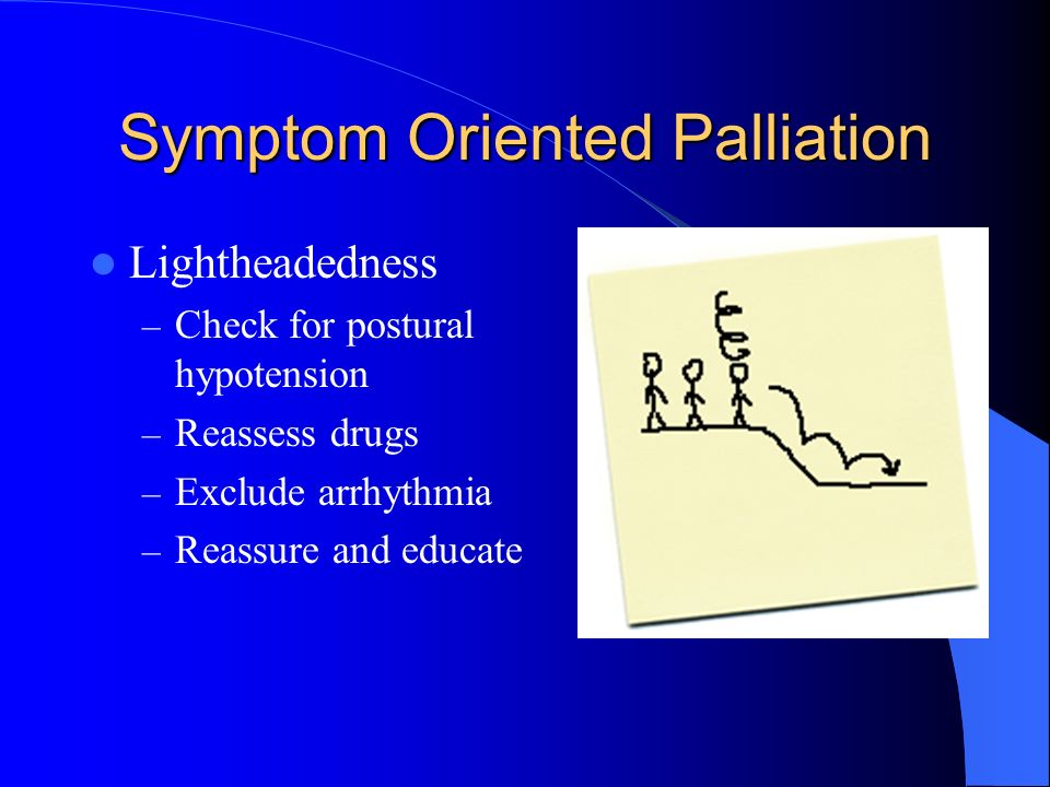 Symptom Oriented Palliation Lightheadedness – Check for postural hypotension – Reassess drugs – Exclude arrhythmia – Reassure and educate