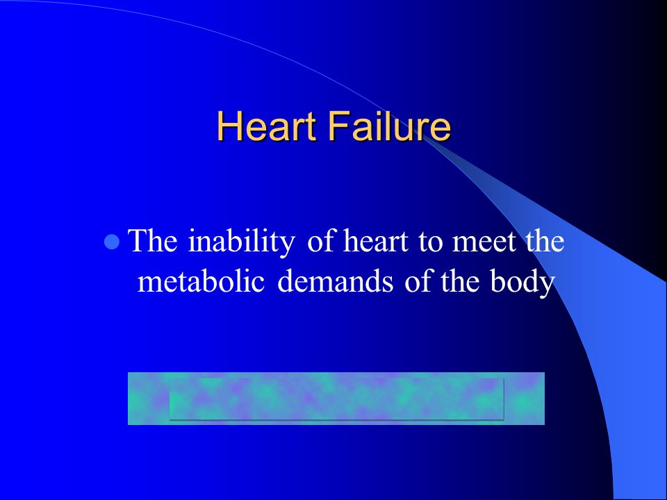 Heart Failure The inability of heart to meet the metabolic demands of the body
