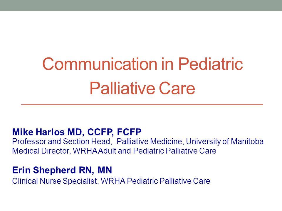 Communication in Pediatric Palliative Care Professor and Section Head, Palliative Medicine, University of Manitoba Medical Director, WRHA Adult and Pe