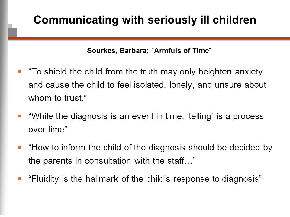 Communicating with seriously ill children To shield the child from the truth may only heighten anxiety and cause the child to feel isolated, lonely, a