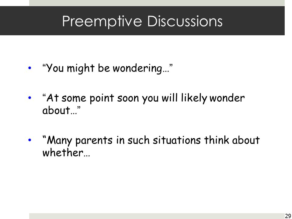 Preemptive Discussions 29 You might be wondering… At some point soon you will likely wonder about… Many parents in such situations think about whether