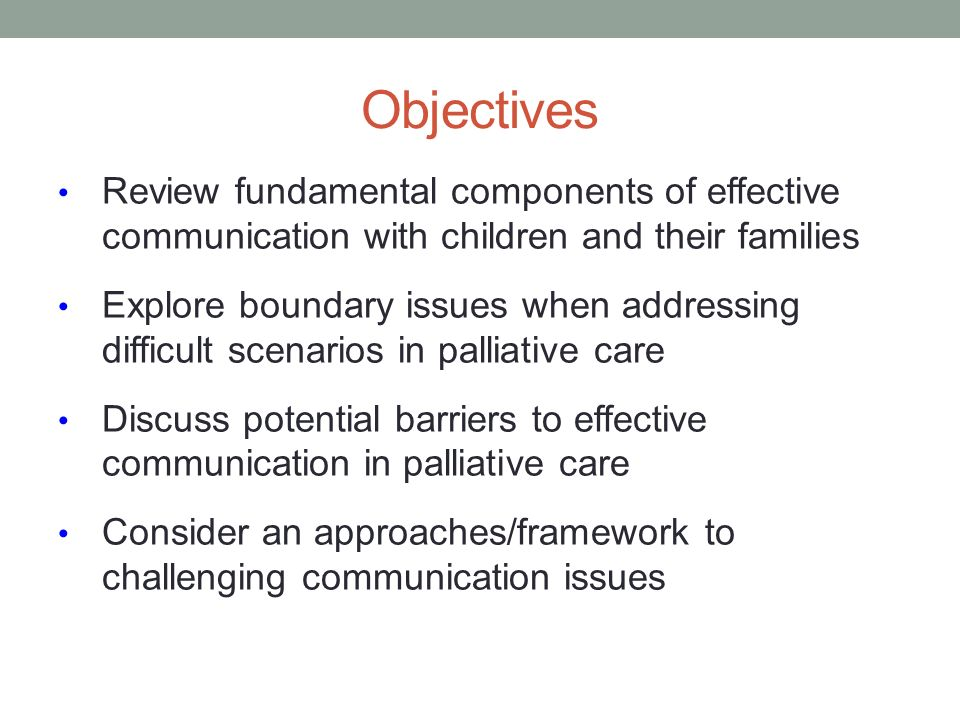 Objectives Review fundamental components of effective communication with children and their families Explore boundary issues when addressing difficult