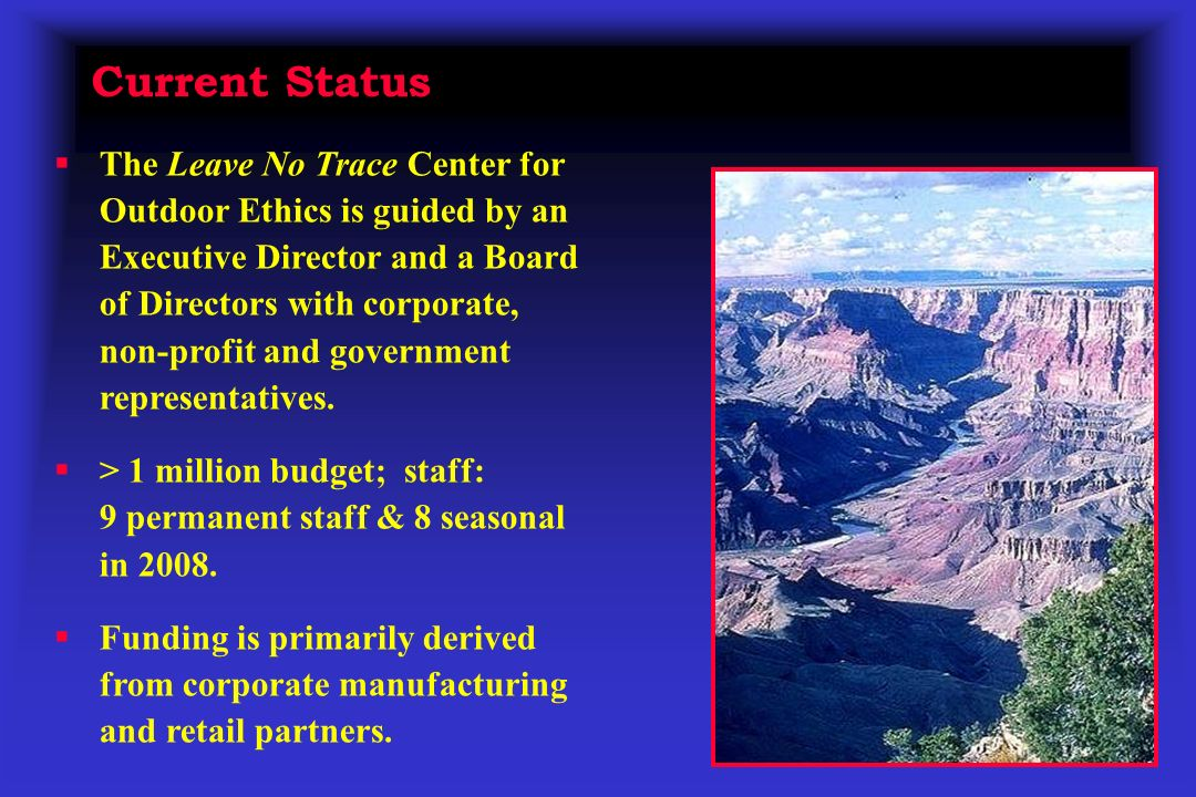 Current Status The Leave No Trace Center for Outdoor Ethics is guided by an Executive Director and a Board of Directors with corporate, non-profit and government representatives.