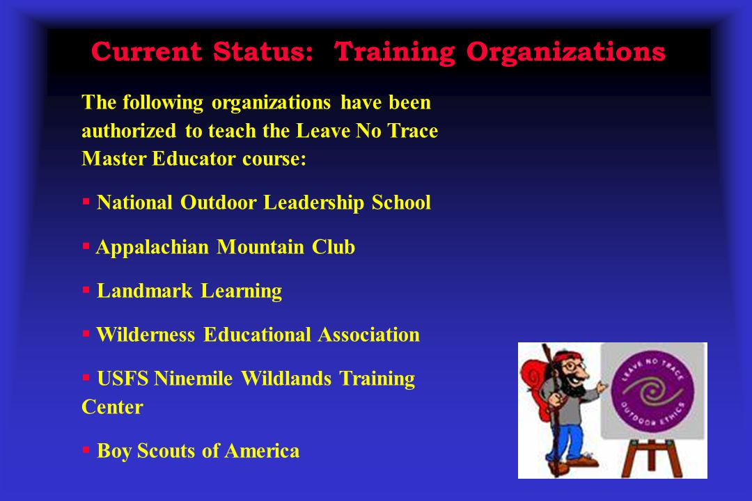 Current Status: Training Organizations The following organizations have been authorized to teach the Leave No Trace Master Educator course: National Outdoor Leadership School Appalachian Mountain Club Landmark Learning Wilderness Educational Association USFS Ninemile Wildlands Training Center Boy Scouts of America