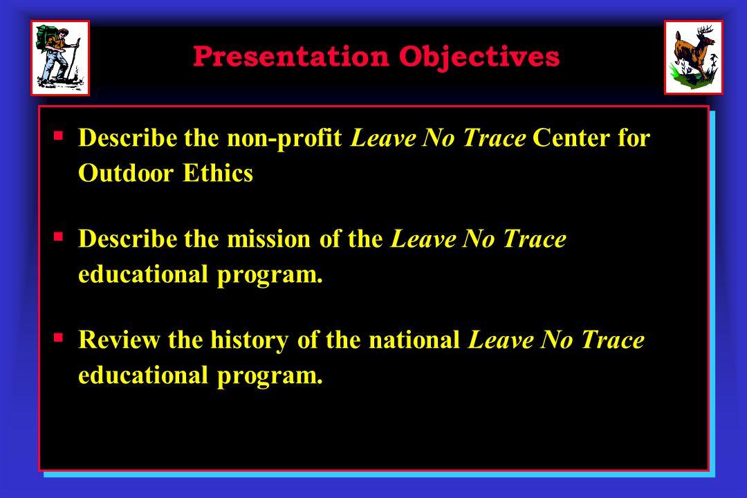 Presentation Objectives Describe the non-profit Leave No Trace Center for Outdoor Ethics Describe the mission of the Leave No Trace educational progra