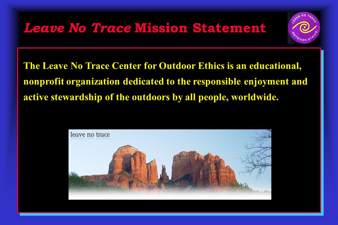 Leave No Trace Mission Statement The Leave No Trace Center for Outdoor Ethics is an educational, nonprofit organization dedicated to the responsible enjoyment and active stewardship of the outdoors by all people, worldwide.