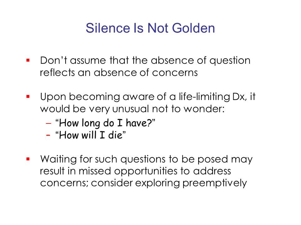 Silence Is Not Golden Dont assume that the absence of question reflects an absence of concerns Upon becoming aware of a life-limiting Dx, it would be very unusual not to wonder: – How long do I have.