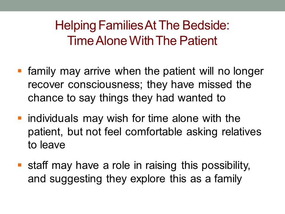 Helping Families At The Bedside: Time Alone With The Patient family may arrive when the patient will no longer recover consciousness; they have missed the chance to say things they had wanted to individuals may wish for time alone with the patient, but not feel comfortable asking relatives to leave staff may have a role in raising this possibility, and suggesting they explore this as a family