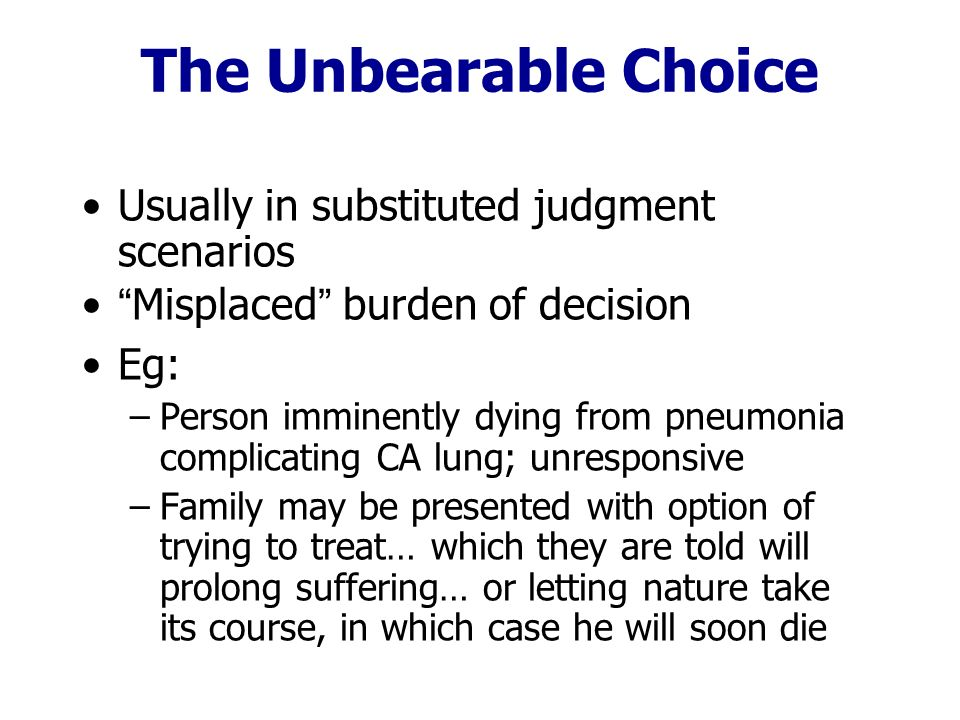 The Unbearable Choice Usually in substituted judgment scenarios Misplaced burden of decision Eg: –Person imminently dying from pneumonia complicating CA lung; unresponsive –Family may be presented with option of trying to treat… which they are told will prolong suffering… or letting nature take its course, in which case he will soon die