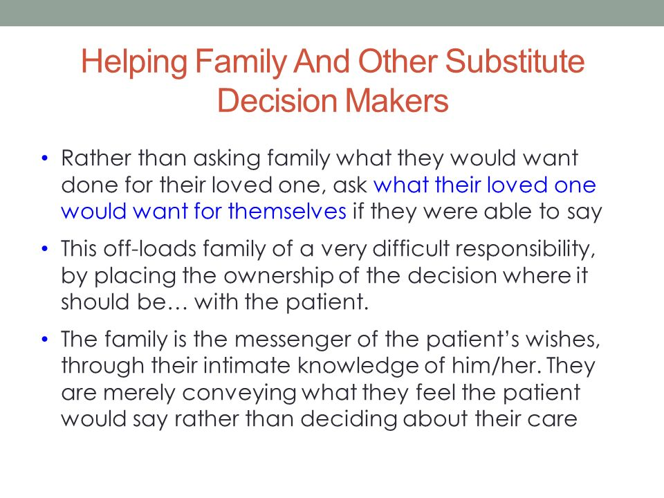 Helping Family And Other Substitute Decision Makers Rather than asking family what they would want done for their loved one, ask what their loved one would want for themselves if they were able to say This off-loads family of a very difficult responsibility, by placing the ownership of the decision where it should be… with the patient.