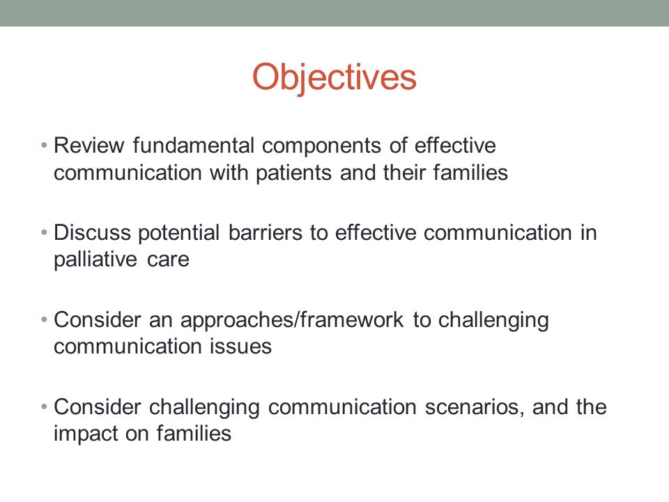 Objectives Review fundamental components of effective communication with patients and their families Discuss potential barriers to effective communication in palliative care Consider an approaches/framework to challenging communication issues Consider challenging communication scenarios, and the impact on families