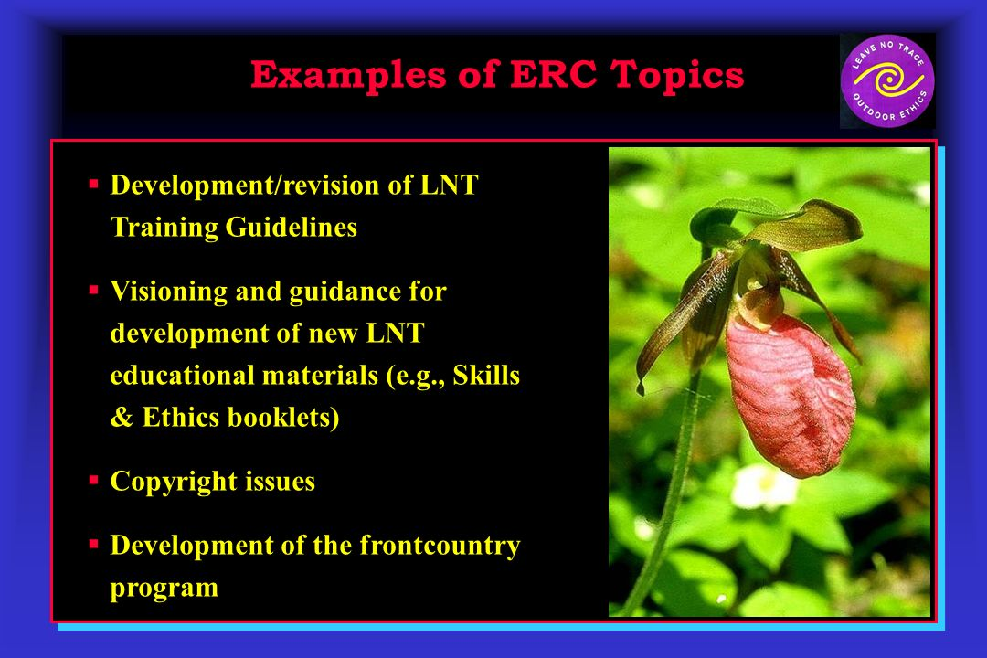 Examples of ERC Topics Development/revision of LNT Training Guidelines Visioning and guidance for development of new LNT educational materials (e.g., Skills & Ethics booklets) Copyright issues Development of the frontcountry program