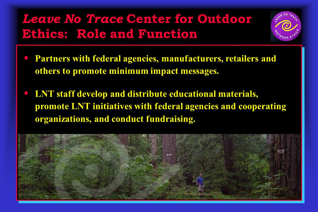 Leave No Trace Center for Outdoor Ethics: Role and Function Partners with federal agencies, manufacturers, retailers and others to promote minimum impact messages.