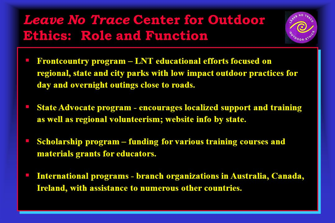 Leave No Trace Center for Outdoor Ethics: Role and Function Frontcountry program – LNT educational efforts focused on regional, state and city parks with low impact outdoor practices for day and overnight outings close to roads.