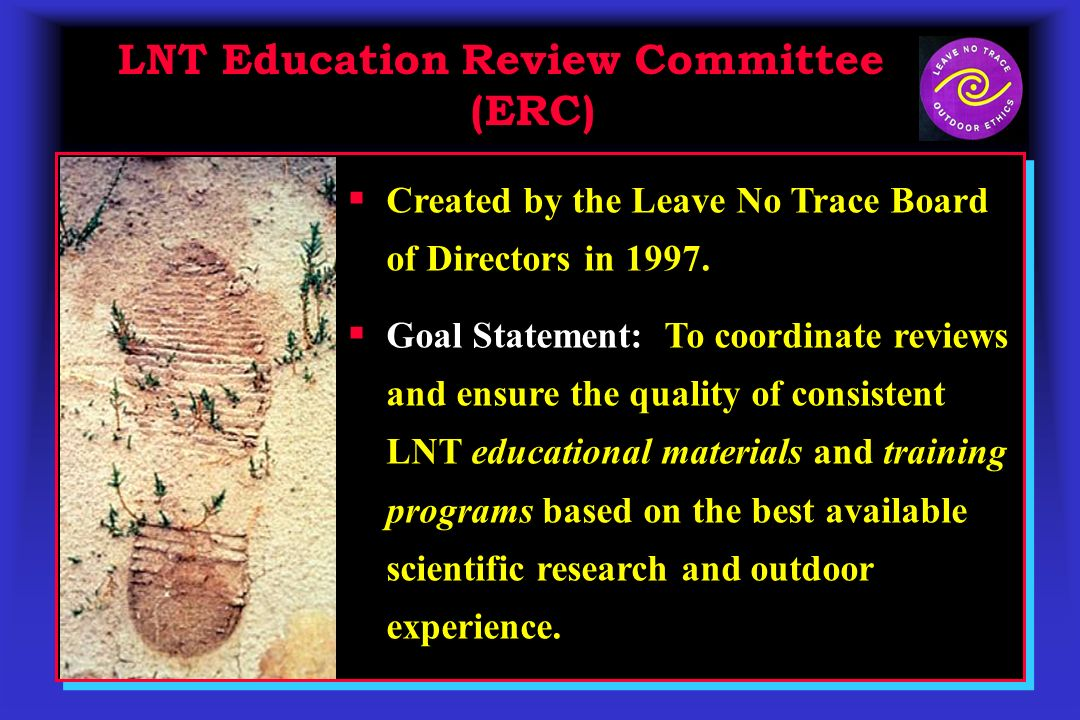LNT Education Review Committee (ERC) LNT Education Review Committee (ERC) Created by the Leave No Trace Board of Directors in 1997.