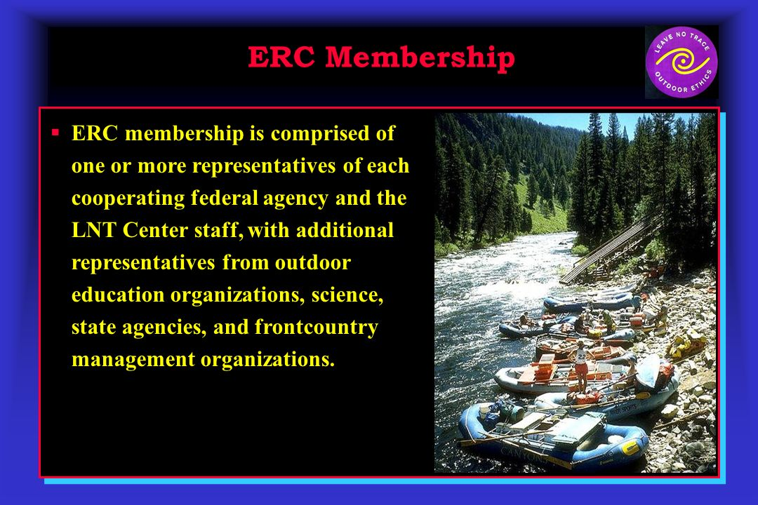 ERC Membership ERC membership is comprised of one or more representatives of each cooperating federal agency and the LNT Center staff, with additional representatives from outdoor education organizations, science, state agencies, and frontcountry management organizations.