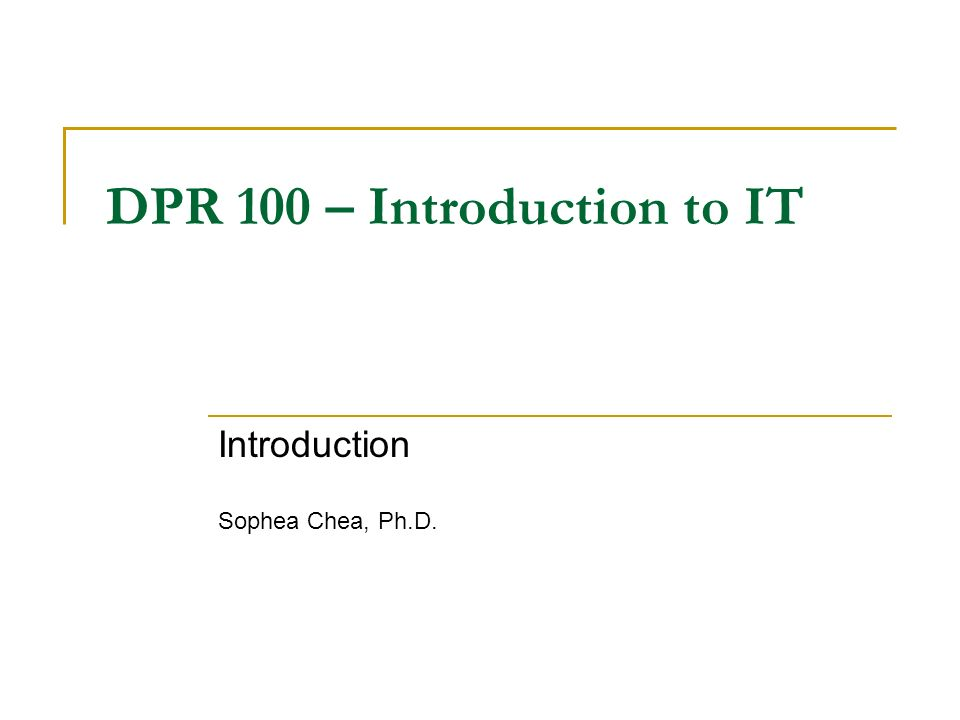 DPR 100 – Introduction to IT Introduction Sophea Chea, Ph.D.