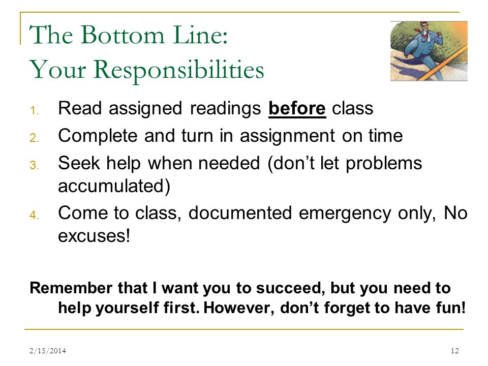 2/15/201412 The Bottom Line: Your Responsibilities 1. Read assigned readings before class 2. Complete and turn in assignment on time 3. Seek help when