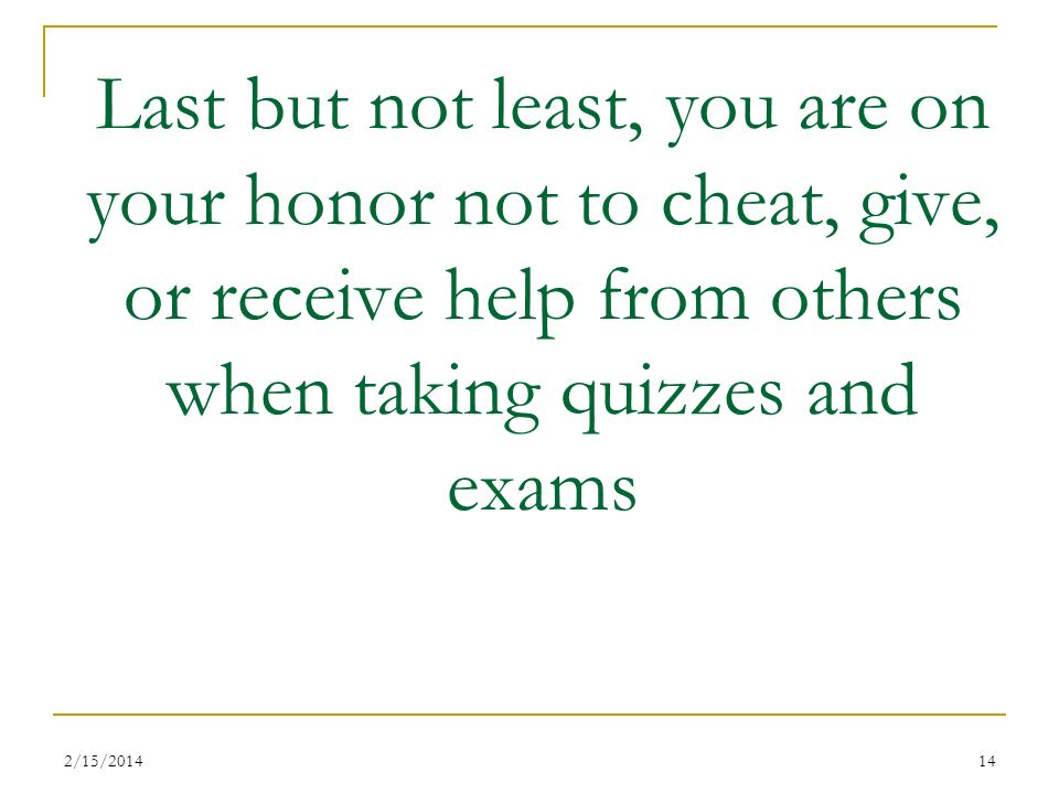 2/15/201414 Last but not least, you are on your honor not to cheat, give, or receive help from others when taking quizzes and exams