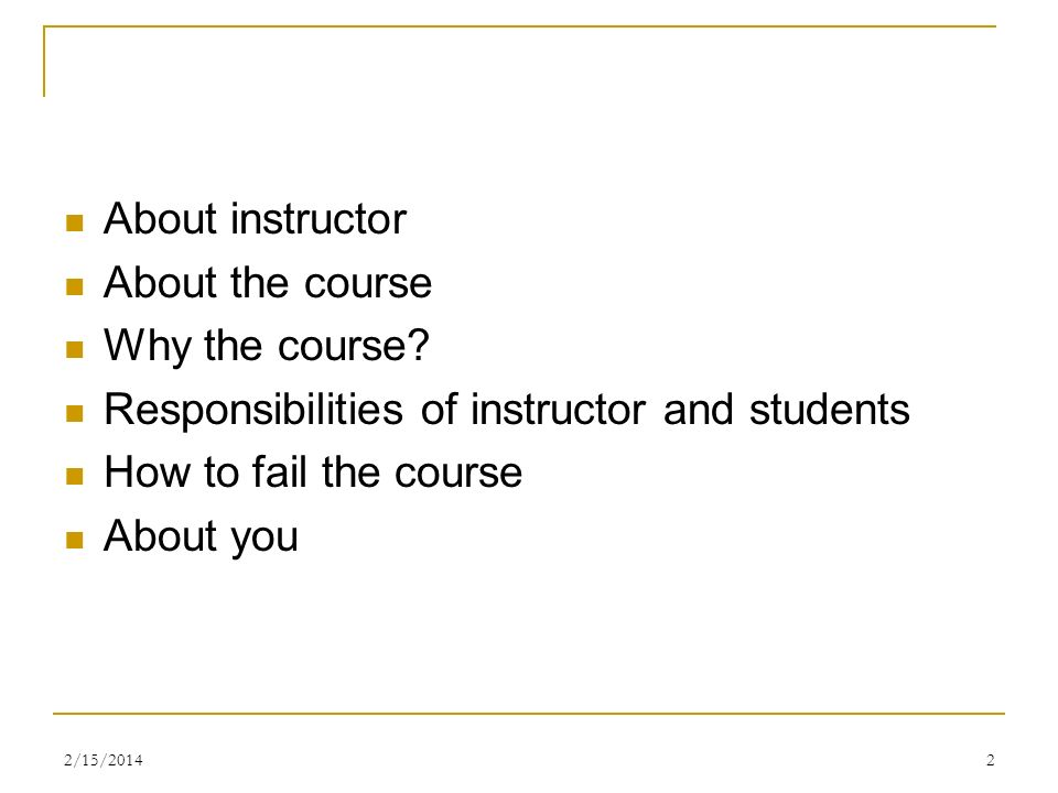 About instructor About the course Why the course? Responsibilities of instructor and students How to fail the course About you 2/15/20142